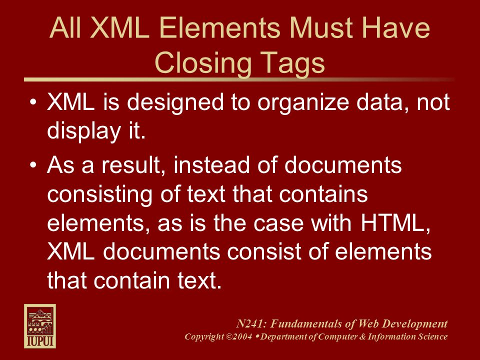N241: Fundamentals of Web Development Copyright ©2004 Department of Computer & Information Science All XML Elements Must Have Closing Tags XML is desi