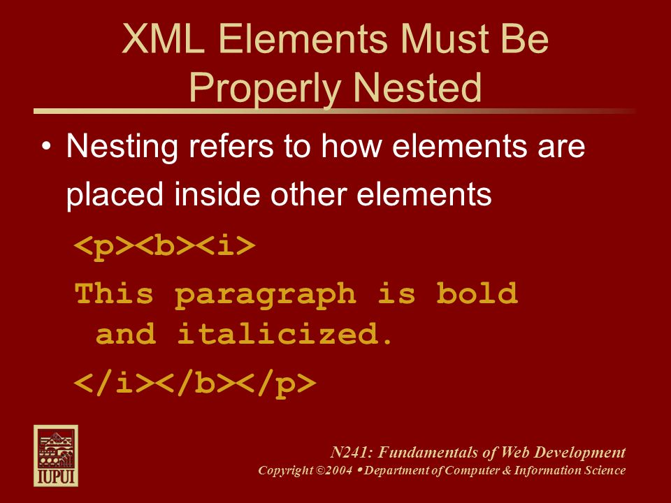 N241: Fundamentals of Web Development Copyright ©2004 Department of Computer & Information Science XML Elements Must Be Properly Nested Nesting refers
