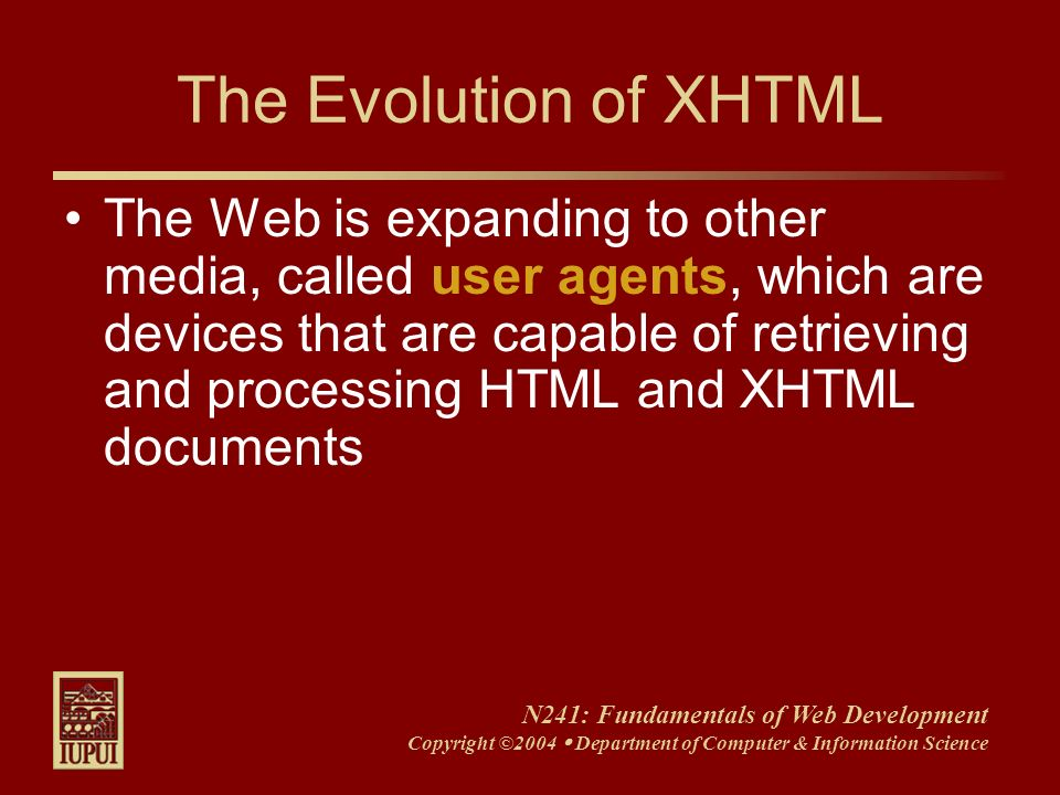 N241: Fundamentals of Web Development Copyright ©2004 Department of Computer & Information Science The Evolution of XHTML The Web is expanding to othe