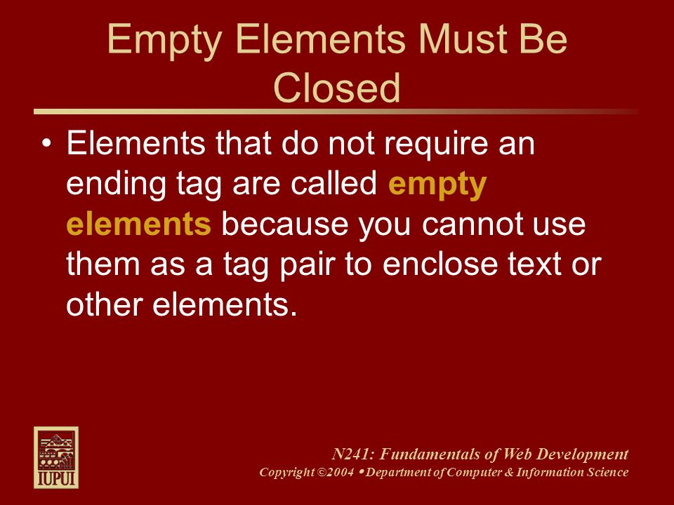 N241: Fundamentals of Web Development Copyright ©2004 Department of Computer & Information Science Empty Elements Must Be Closed Elements that do not