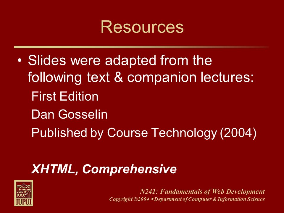 N241: Fundamentals of Web Development Copyright ©2004 Department of Computer & Information Science Resources Slides were adapted from the following te