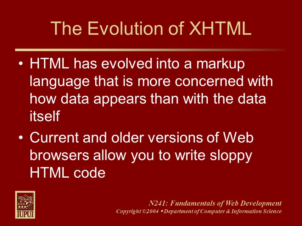 N241: Fundamentals of Web Development Copyright ©2004 Department of Computer & Information Science The Evolution of XHTML HTML has evolved into a mark