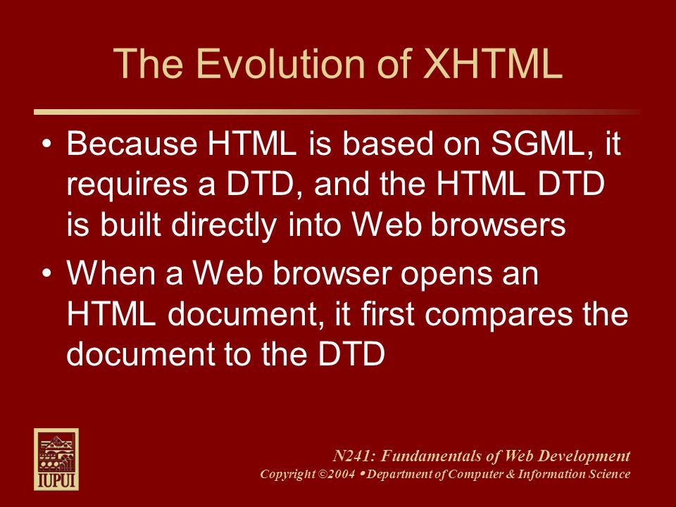 N241: Fundamentals of Web Development Copyright ©2004 Department of Computer & Information Science The Evolution of XHTML Because HTML is based on SGM
