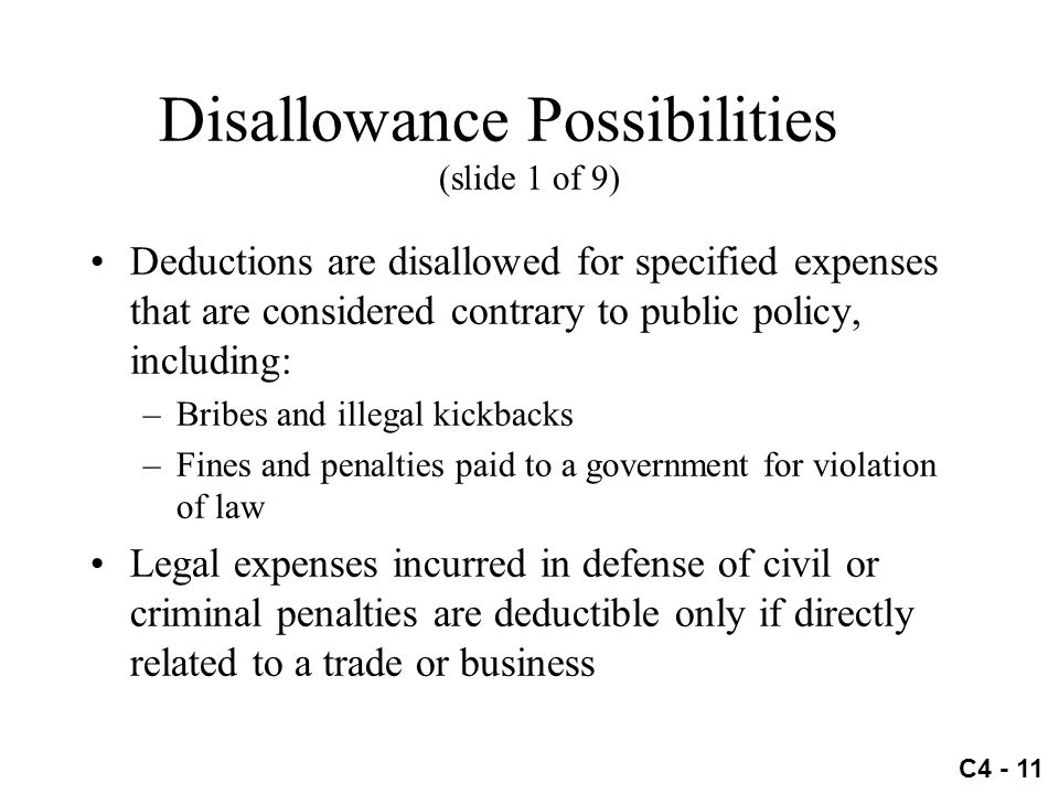 C4 - 11 Disallowance Possibilities (slide 1 of 9) Deductions are disallowed for specified expenses that are considered contrary to public policy, incl