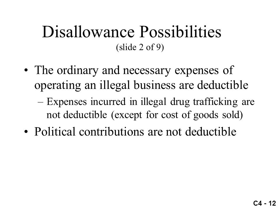 C4 - 12 Disallowance Possibilities (slide 2 of 9) The ordinary and necessary expenses of operating an illegal business are deductible –Expenses incurr