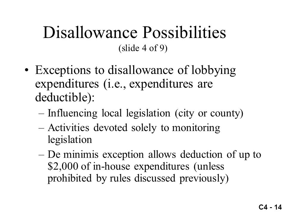 C4 - 14 Disallowance Possibilities (slide 4 of 9) Exceptions to disallowance of lobbying expenditures (i.e., expenditures are deductible): –Influencin