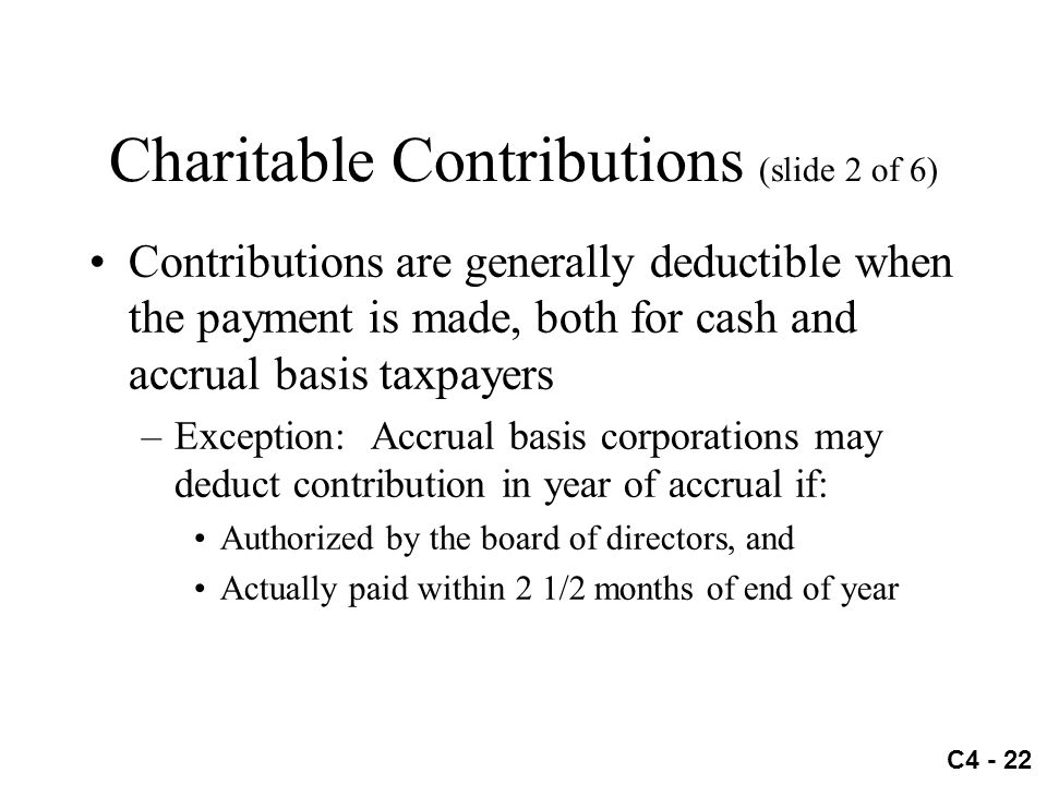 C4 - 22 Charitable Contributions (slide 2 of 6) Contributions are generally deductible when the payment is made, both for cash and accrual basis taxpa