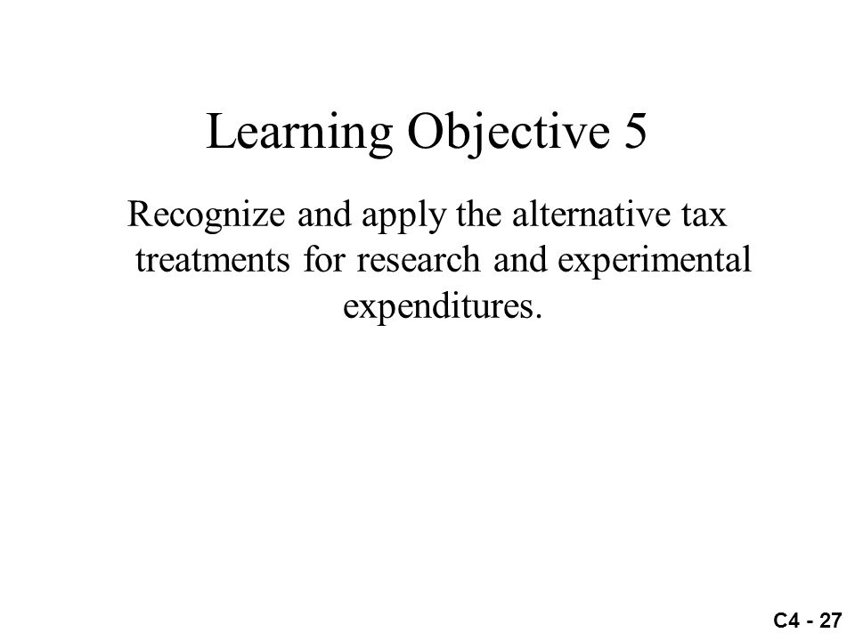 C4 - 27 Learning Objective 5 Recognize and apply the alternative tax treatments for research and experimental expenditures.