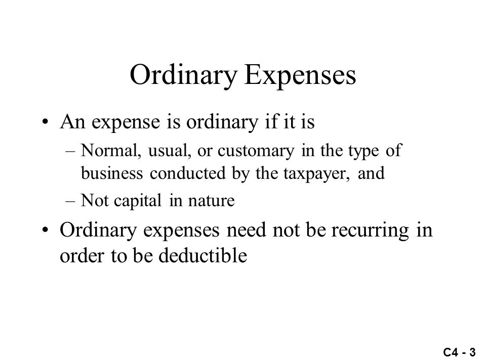 C4 - 3 Ordinary Expenses An expense is ordinary if it is –Normal, usual, or customary in the type of business conducted by the taxpayer, and –Not capi