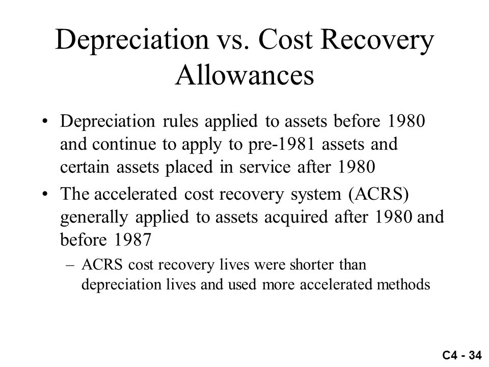 C4 - 34 Depreciation vs. Cost Recovery Allowances Depreciation rules applied to assets before 1980 and continue to apply to pre-1981 assets and certai