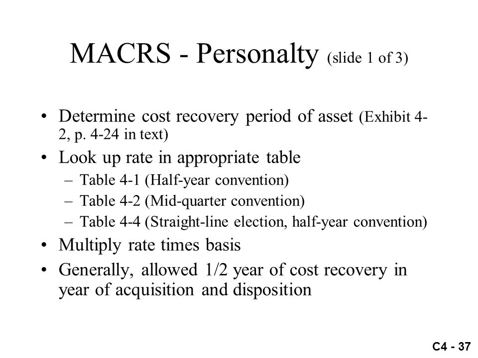 C4 - 37 MACRS - Personalty (slide 1 of 3) Determine cost recovery period of asset (Exhibit 4- 2, p. 4-24 in text) Look up rate in appropriate table –T