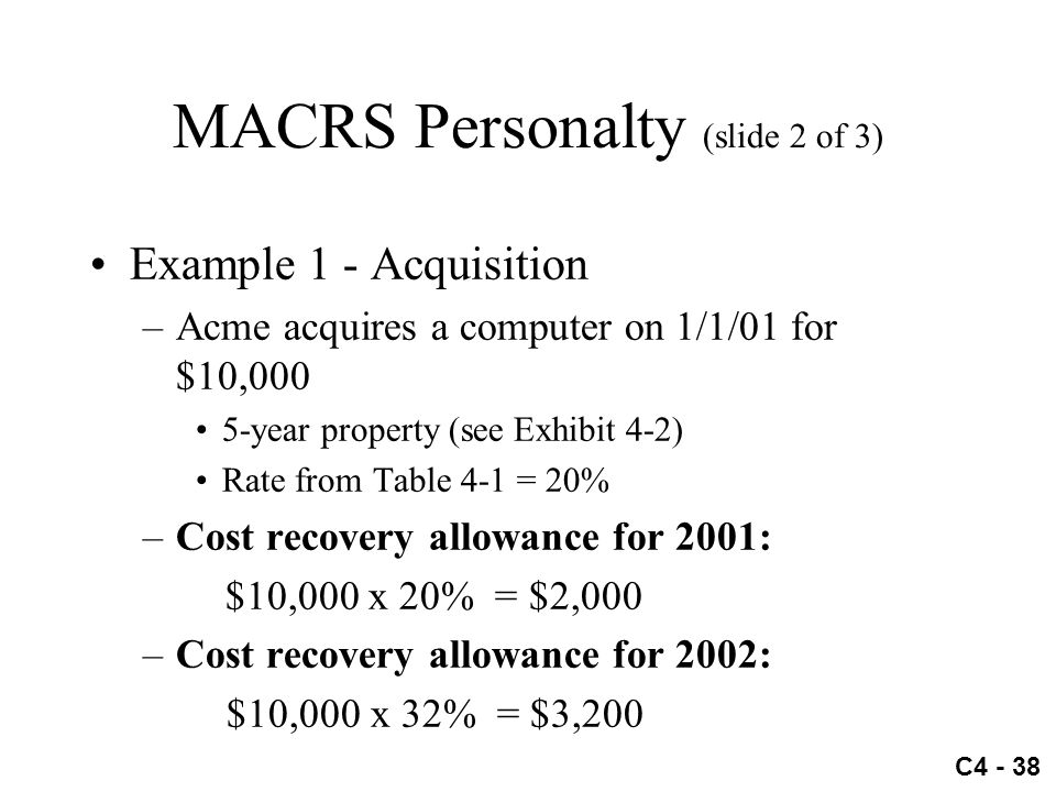 C4 - 38 MACRS Personalty (slide 2 of 3) Example 1 - Acquisition –Acme acquires a computer on 1/1/01 for $10,000 5-year property (see Exhibit 4-2) Rate