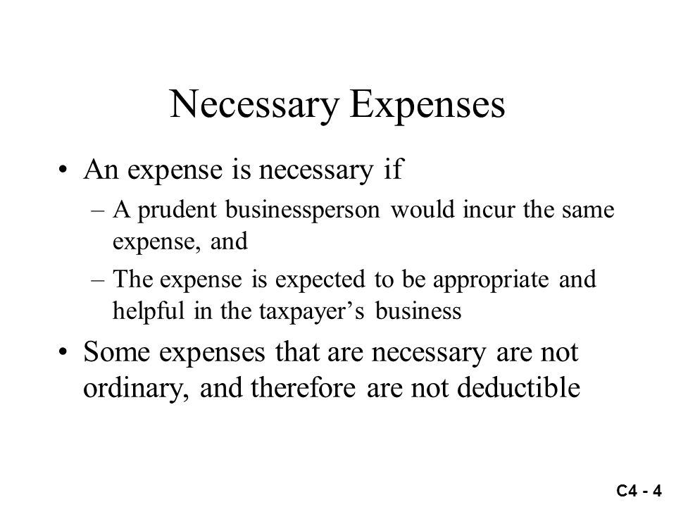 C4 - 4 Necessary Expenses An expense is necessary if –A prudent businessperson would incur the same expense, and –The expense is expected to be approp