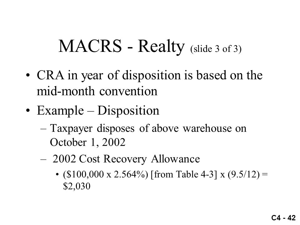 C4 - 42 MACRS - Realty (slide 3 of 3) CRA in year of disposition is based on the mid-month convention Example – Disposition –Taxpayer disposes of abov