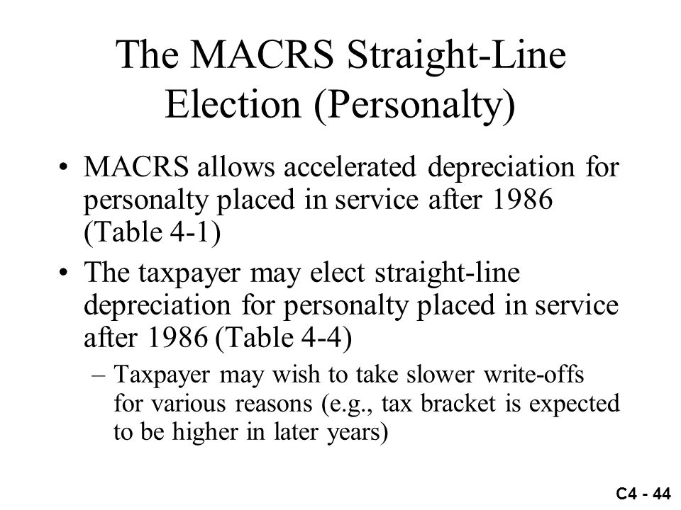 C4 - 44 The MACRS Straight-Line Election (Personalty) MACRS allows accelerated depreciation for personalty placed in service after 1986 (Table 4-1) Th
