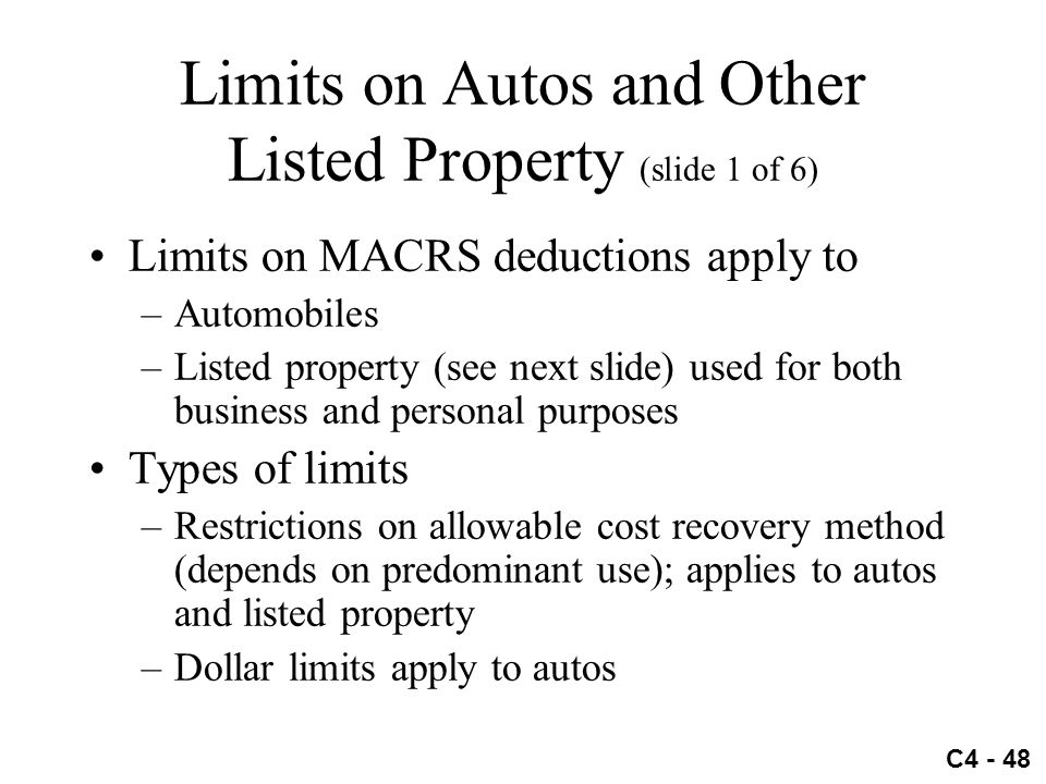 C4 - 48 Limits on Autos and Other Listed Property (slide 1 of 6) Limits on MACRS deductions apply to –Automobiles –Listed property (see next slide) us