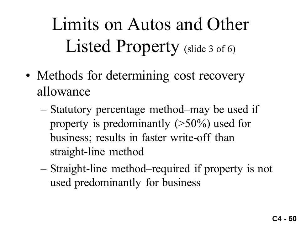 C4 - 50 Limits on Autos and Other Listed Property (slide 3 of 6) Methods for determining cost recovery allowance –Statutory percentage method–may be u