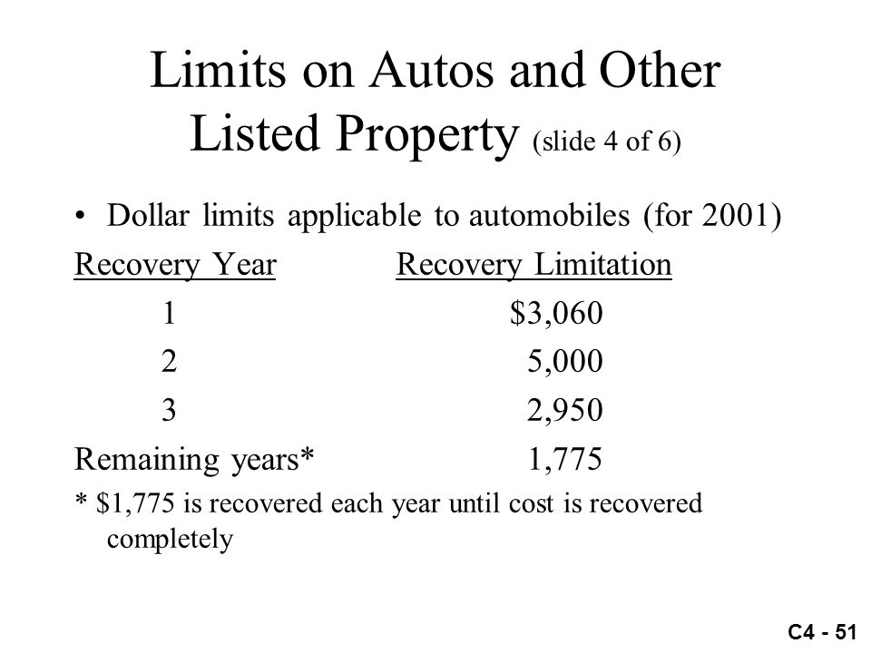 C4 - 51 Limits on Autos and Other Listed Property (slide 4 of 6) Dollar limits applicable to automobiles (for 2001) Recovery Year Recovery Limitation