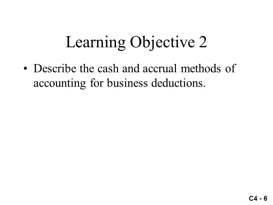 C4 - 6 Learning Objective 2 Describe the cash and accrual methods of accounting for business deductions.