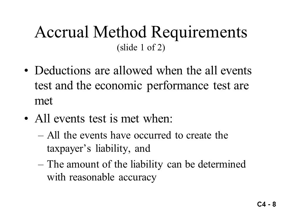 C4 - 8 Accrual Method Requirements (slide 1 of 2) Deductions are allowed when the all events test and the economic performance test are met All events