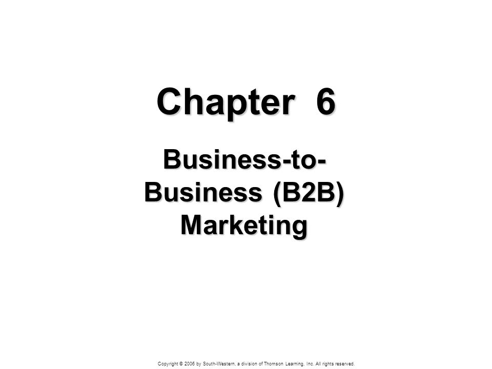 Copyright © 2006 by South-Western, a division of Thomson Learning, Inc. All rights reserved. Chapter 6 Business-to- Business (B2B) Marketing