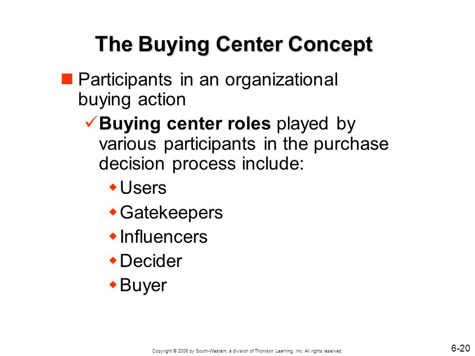 Copyright © 2006 by South-Western, a division of Thomson Learning, Inc. All rights reserved. 6-20 The Buying Center Concept Participants in an organiz