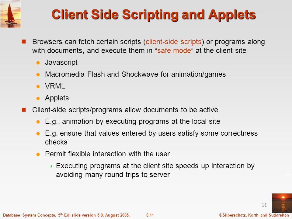 ©Silberschatz, Korth and Sudarshan8.11Database System Concepts, 5 th Ed, slide version 5.0, August 2005. 11 Client Side Scripting and Applets Browsers