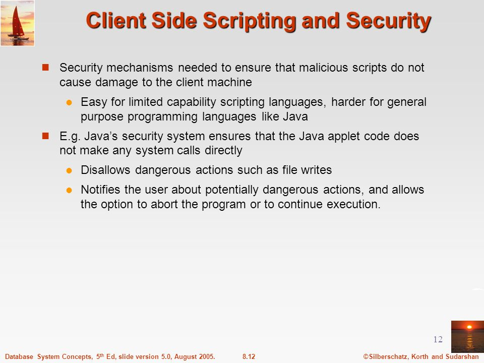 ©Silberschatz, Korth and Sudarshan8.12Database System Concepts, 5 th Ed, slide version 5.0, August 2005. 12 Client Side Scripting and Security Securit