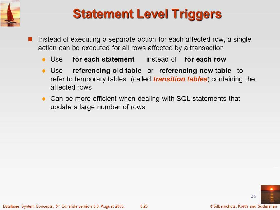 ©Silberschatz, Korth and Sudarshan8.26Database System Concepts, 5 th Ed, slide version 5.0, August 2005. 26 Statement Level Triggers Instead of execut