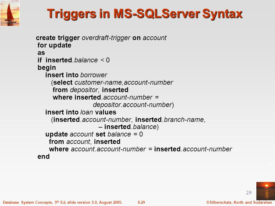 ©Silberschatz, Korth and Sudarshan8.29Database System Concepts, 5 th Ed, slide version 5.0, August 2005. 29 Triggers in MS-SQLServer Syntax create tri