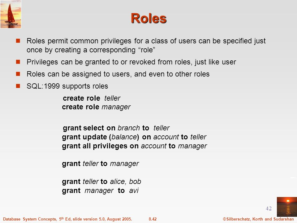 ©Silberschatz, Korth and Sudarshan8.42Database System Concepts, 5 th Ed, slide version 5.0, August 2005. 42 Roles Roles permit common privileges for a