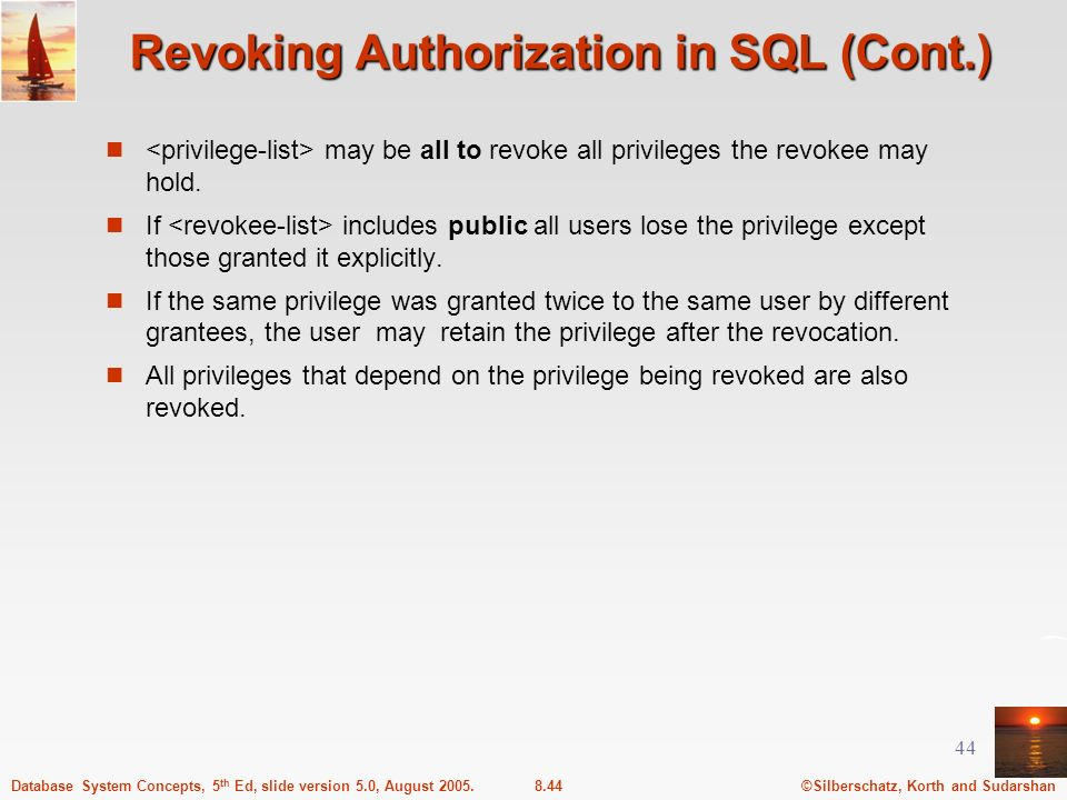 ©Silberschatz, Korth and Sudarshan8.44Database System Concepts, 5 th Ed, slide version 5.0, August 2005. 44 Revoking Authorization in SQL (Cont.) may