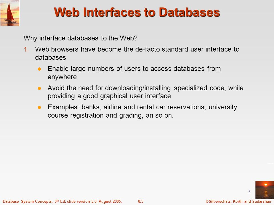 ©Silberschatz, Korth and Sudarshan8.5Database System Concepts, 5 th Ed, slide version 5.0, August 2005. 5 Web Interfaces to Databases Why interface da