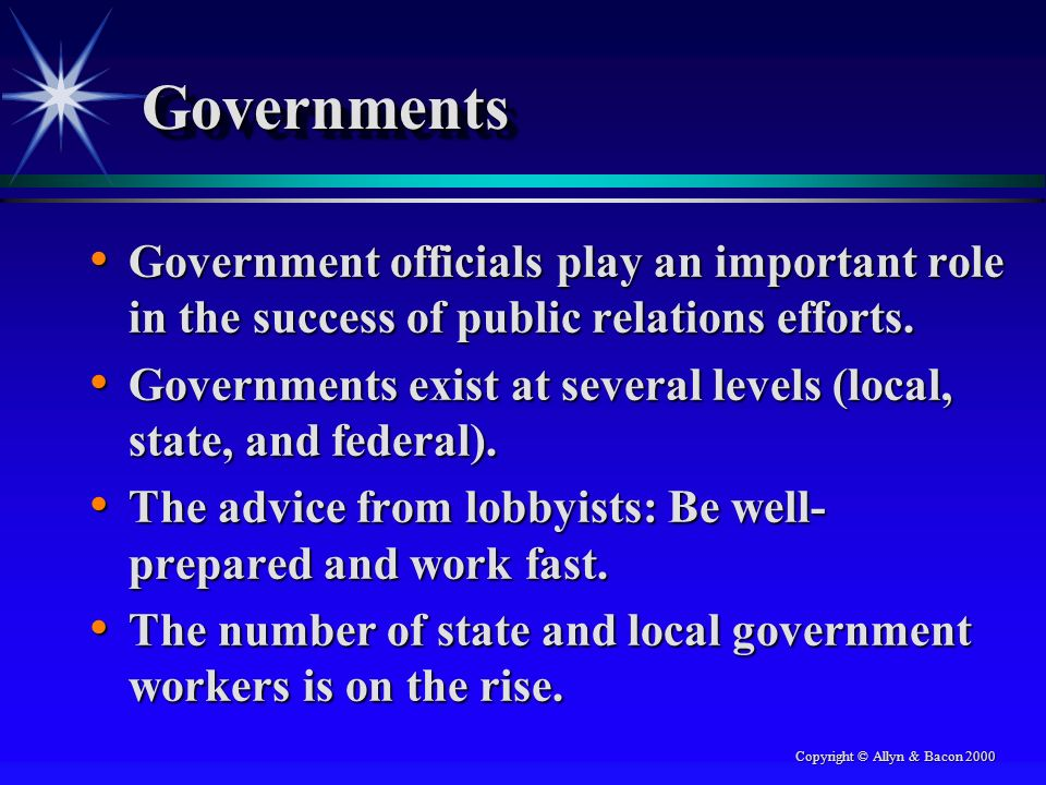Copyright © Allyn & Bacon 2000 GovernmentsGovernments Government officials play an important role in the success of public relations efforts.