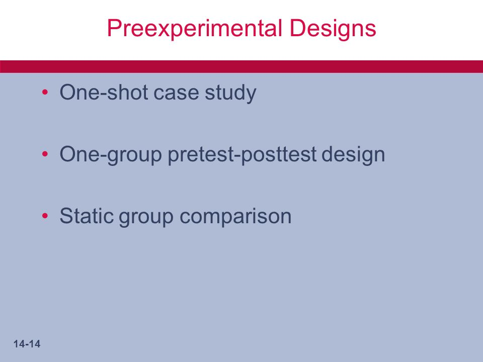 14-14 Preexperimental Designs One-shot case study One-group pretest-posttest design Static group comparison