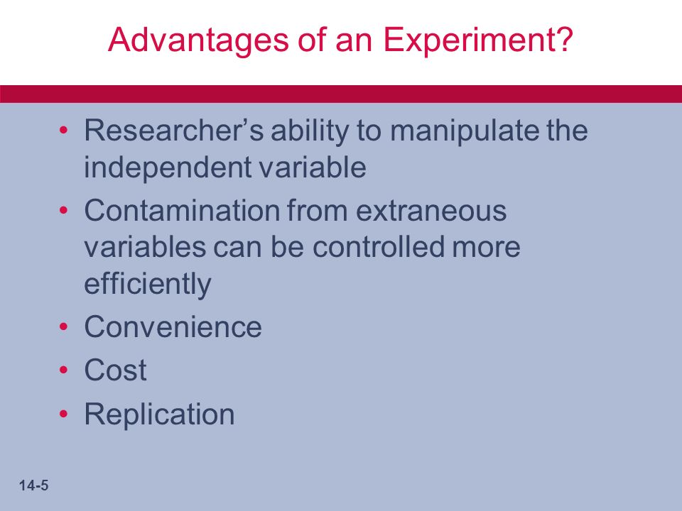 14-6 Disadvantages of Experiments Artificiality of the laboratory Generalization from nonprobability samples Larger budgets needed Restricted to problems of the present or immediate future Ethical limits to manipulation of people