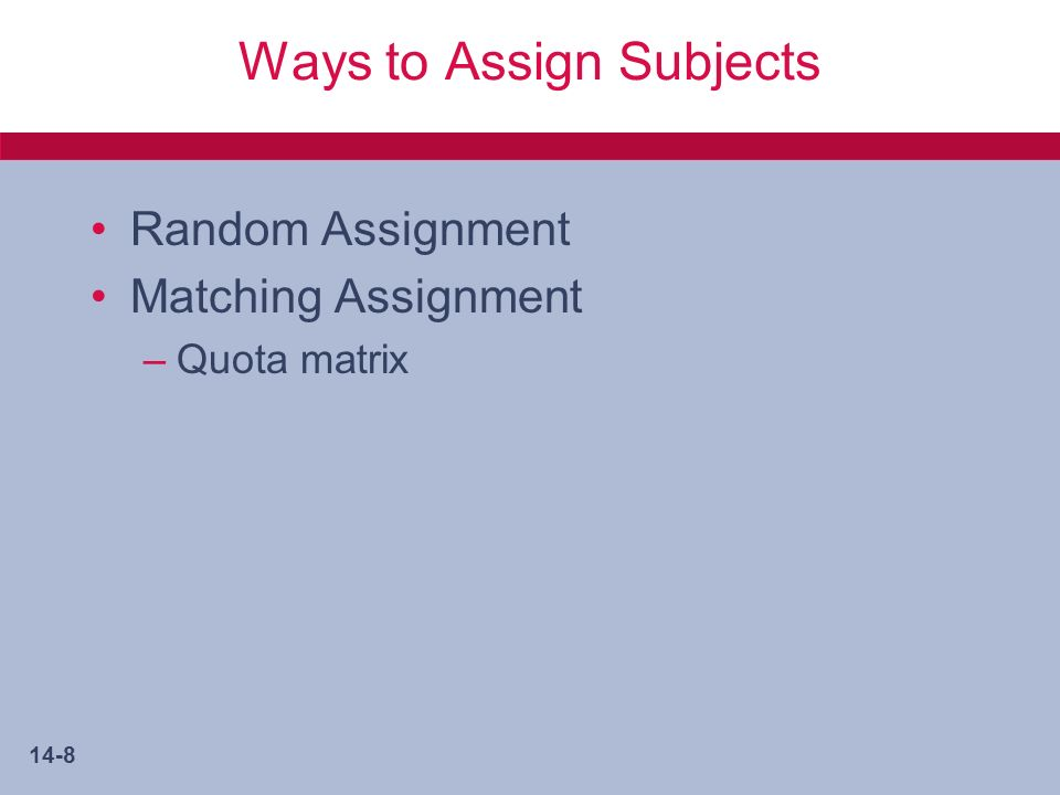 14-8 Ways to Assign Subjects Random Assignment Matching Assignment –Quota matrix