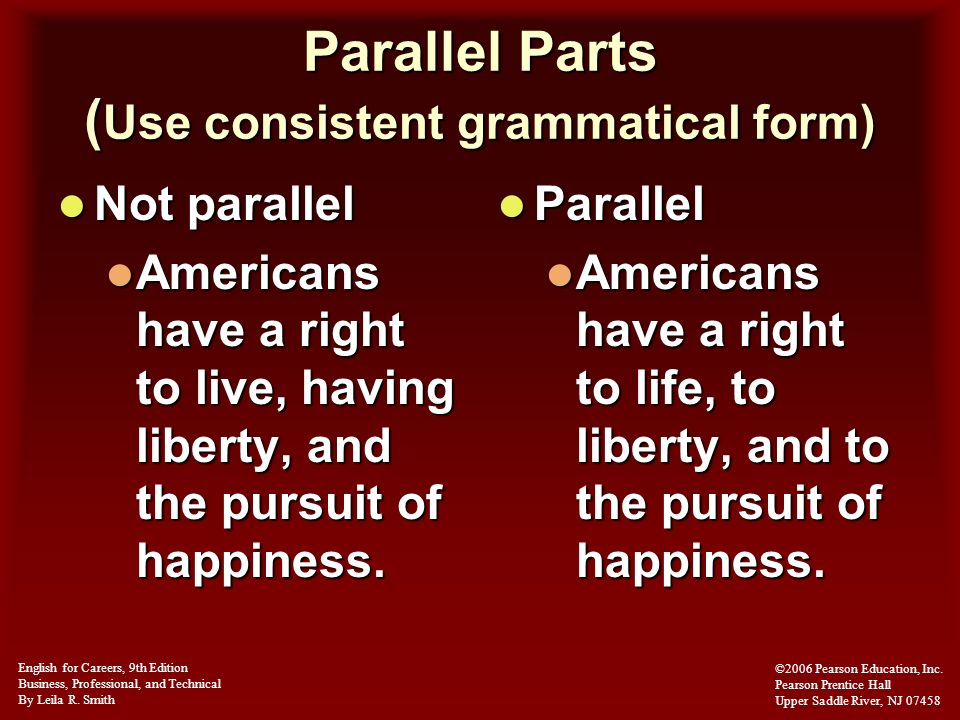 Parallel Parts ( Use consistent grammatical form) Not parallel Not parallel Americans have a right to live, having liberty, and the pursuit of happine
