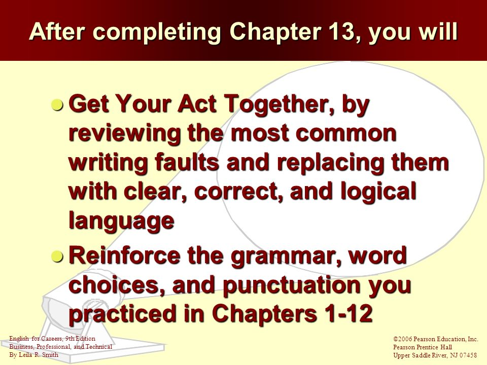 After completing Chapter 13, you will Get Get Your Act Together, by reviewing the most common writing faults and replacing them with clear, correct, a
