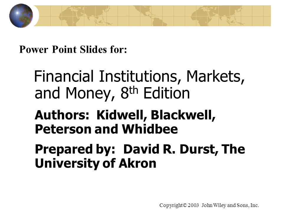 Copyright© 2003 John Wiley and Sons, Inc. Power Point Slides for: Financial Institutions, Markets, and Money, 8 th Edition Authors: Kidwell, Blackwell