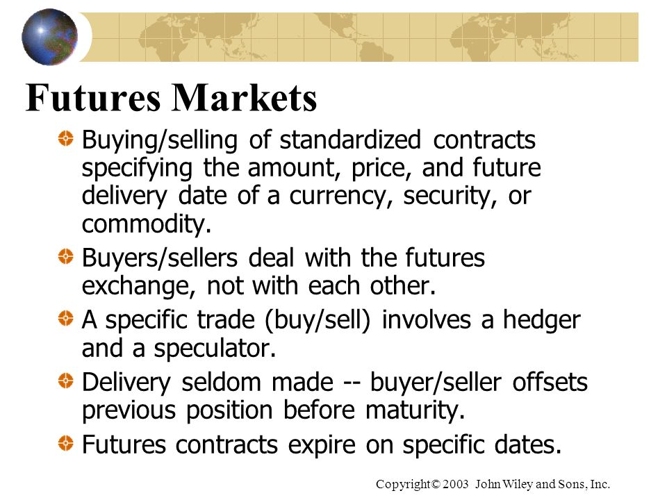Copyright© 2003 John Wiley and Sons, Inc. Futures Markets Buying/selling of standardized contracts specifying the amount, price, and future delivery d