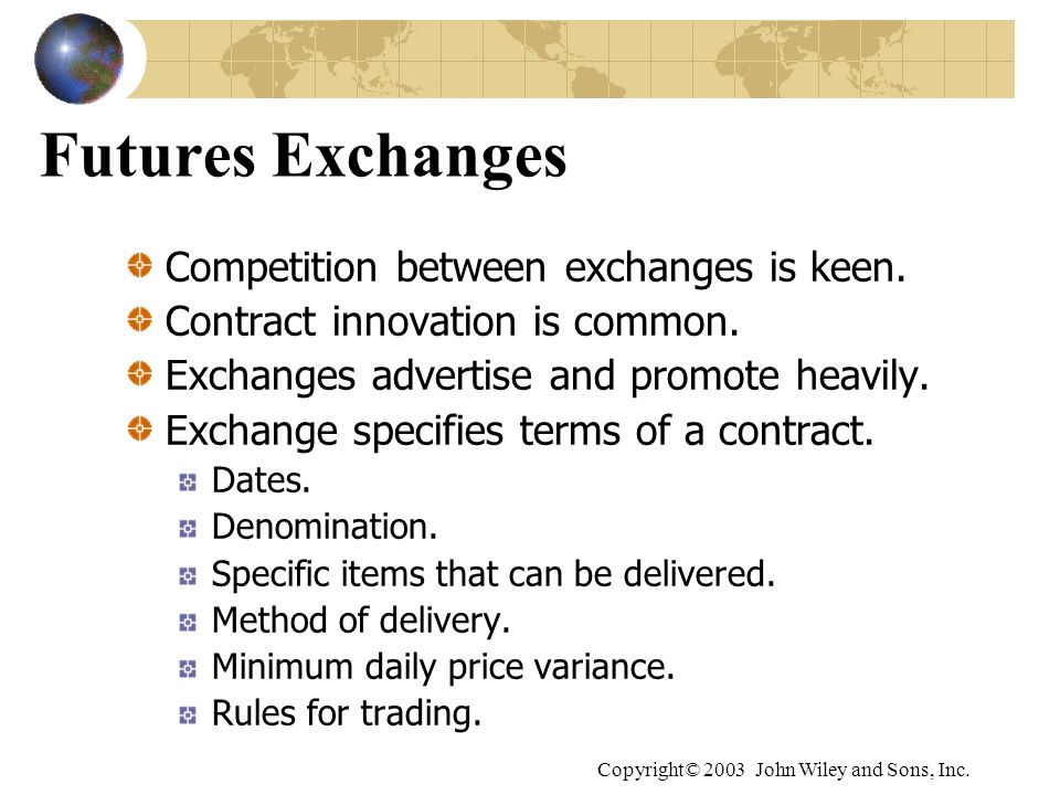 Copyright© 2003 John Wiley and Sons, Inc. Futures Exchanges Competition between exchanges is keen. Contract innovation is common. Exchanges advertise
