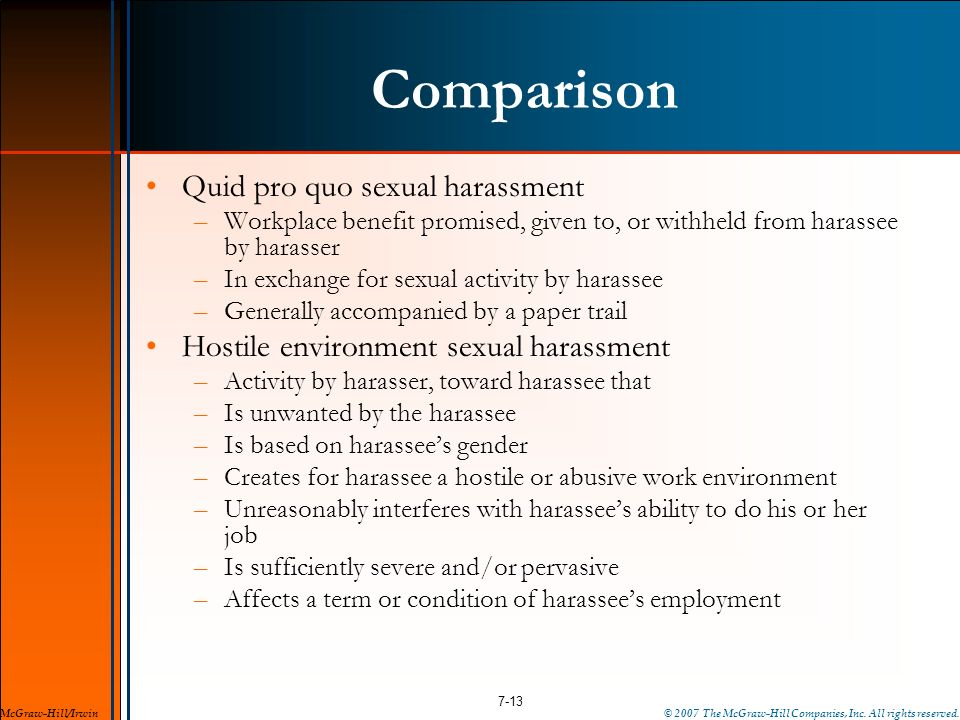 Comparison Quid pro quo sexual harassment –Workplace benefit promised, given to, or withheld from harassee by harasser –In exchange for sexual activit