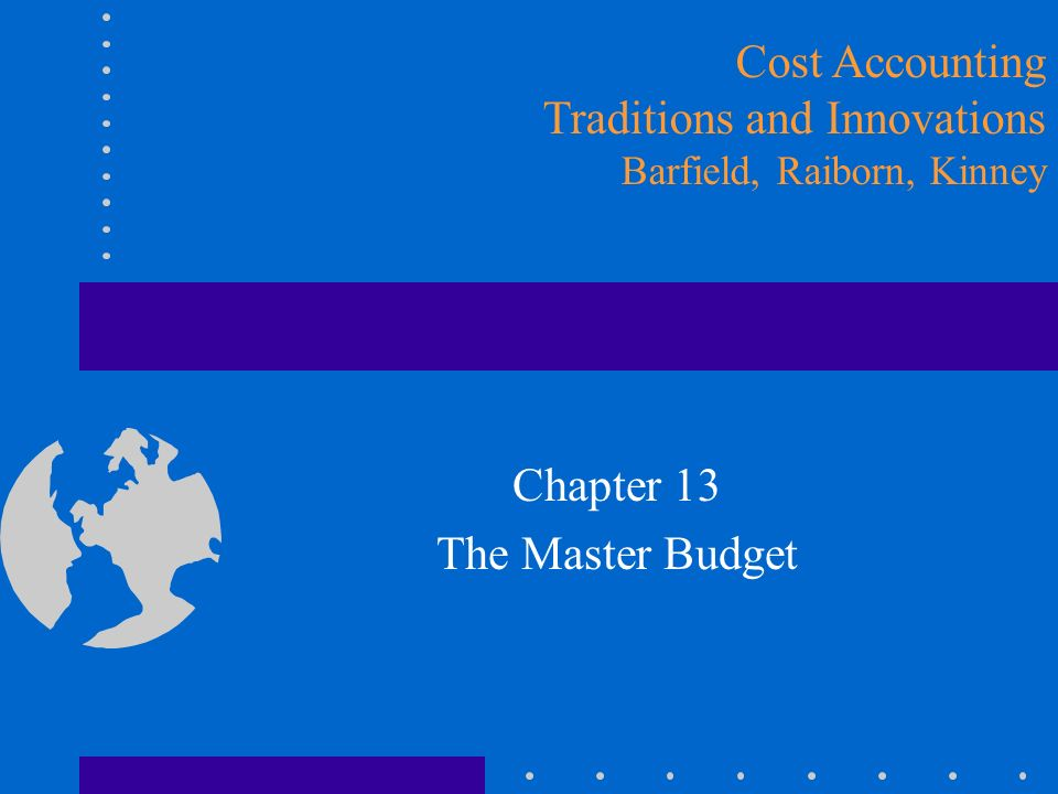 Chapter 13 The Master Budget Cost Accounting Traditions and Innovations Barfield, Raiborn, Kinney