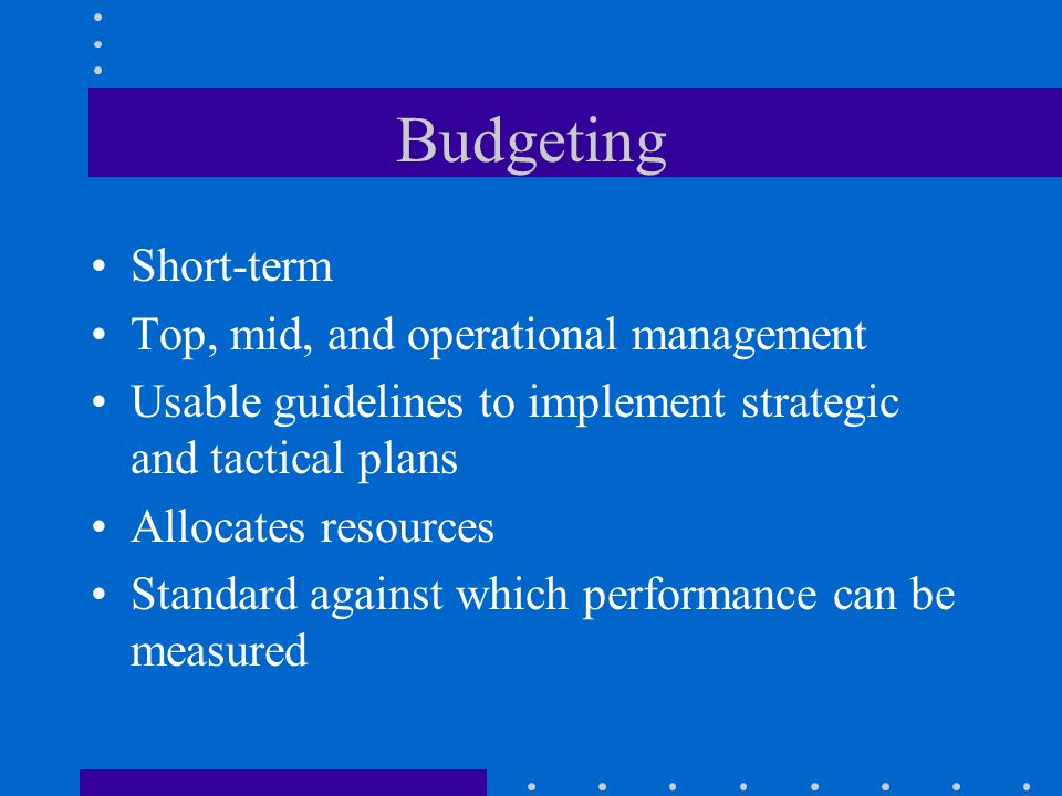 Budgeting Short-term Top, mid, and operational management Usable guidelines to implement strategic and tactical plans Allocates resources Standard aga