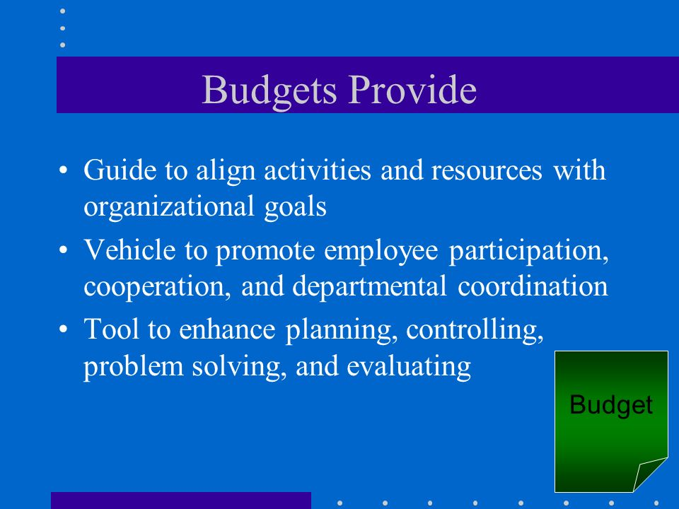 Budgets Provide Guide to align activities and resources with organizational goals Vehicle to promote employee participation, cooperation, and departme