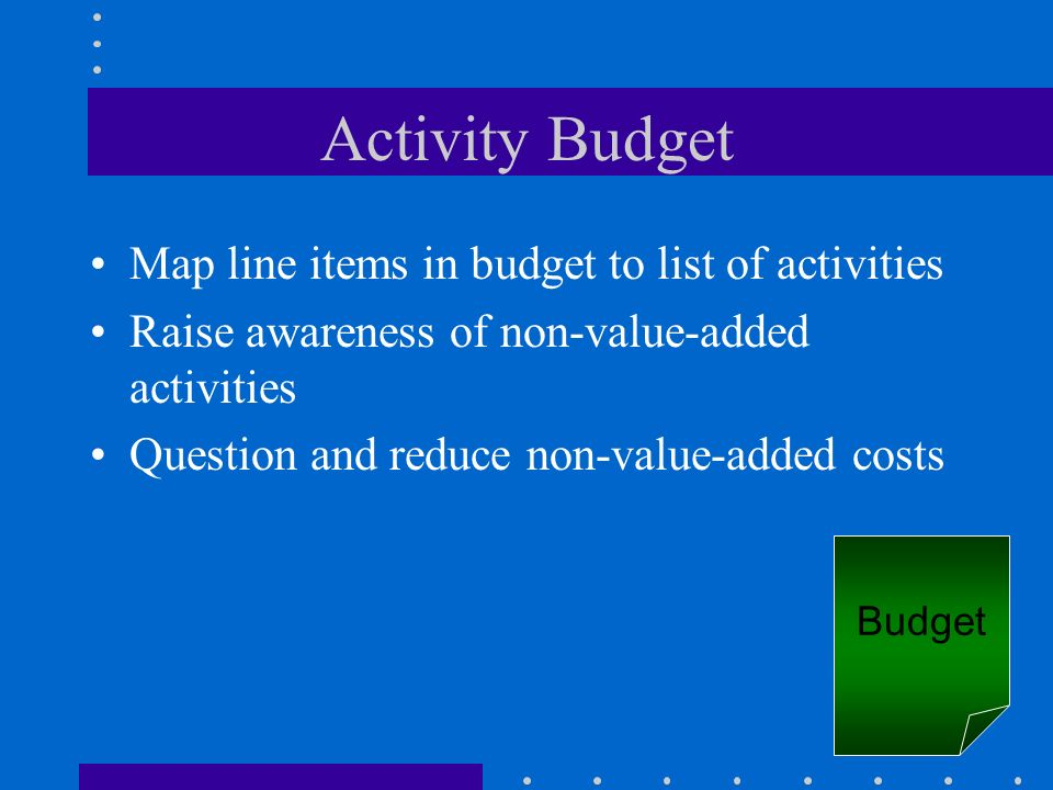 Activity Budget Map line items in budget to list of activities Raise awareness of non-value-added activities Question and reduce non-value-added costs