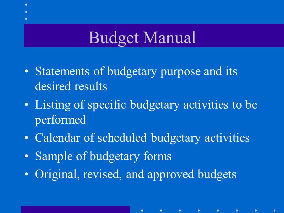 Budget Manual Statements of budgetary purpose and its desired results Listing of specific budgetary activities to be performed Calendar of scheduled b