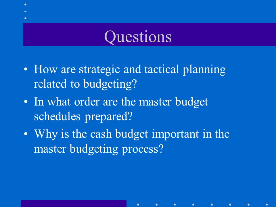 Questions How are strategic and tactical planning related to budgeting? In what order are the master budget schedules prepared? Why is the cash budget