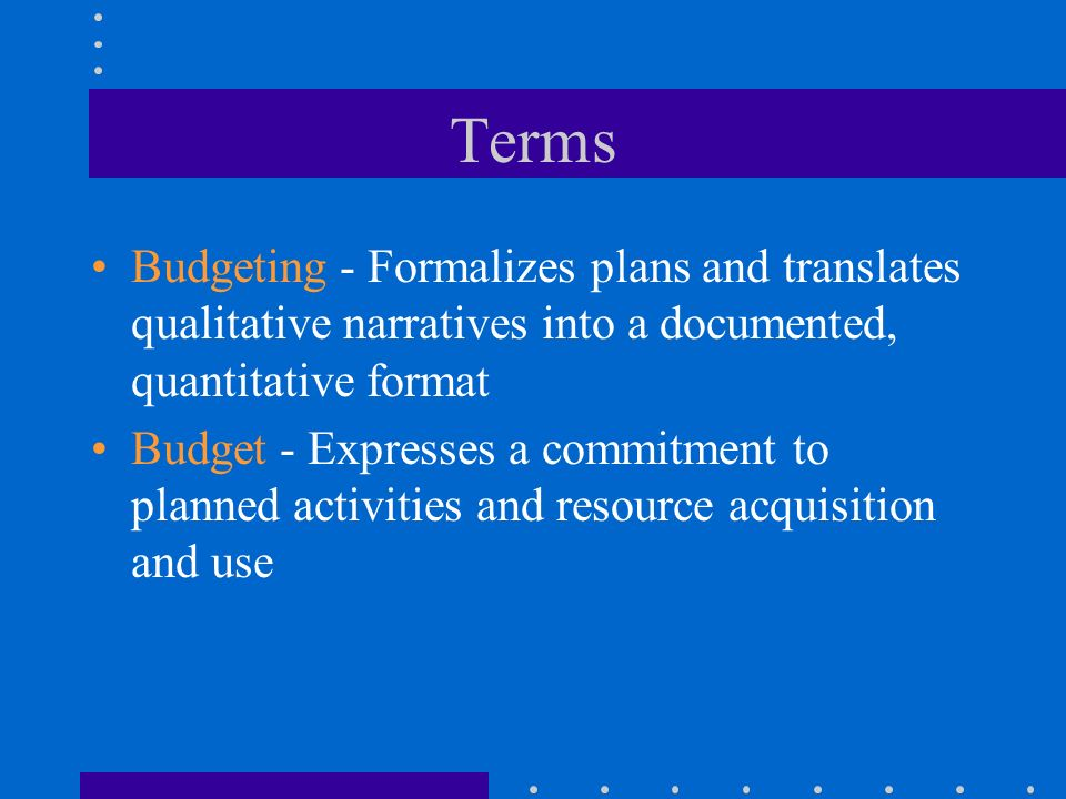 Terms Budgeting - Formalizes plans and translates qualitative narratives into a documented, quantitative format Budget - Expresses a commitment to pla